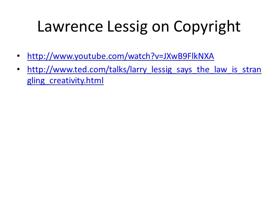 Lawrence Lessig on Copyright http://www.youtube.com/watch?v=JXwB9FlkNXA http://www.ted.com/talks/larry_lessig_says_the_law_is_stran gling_creativity.h