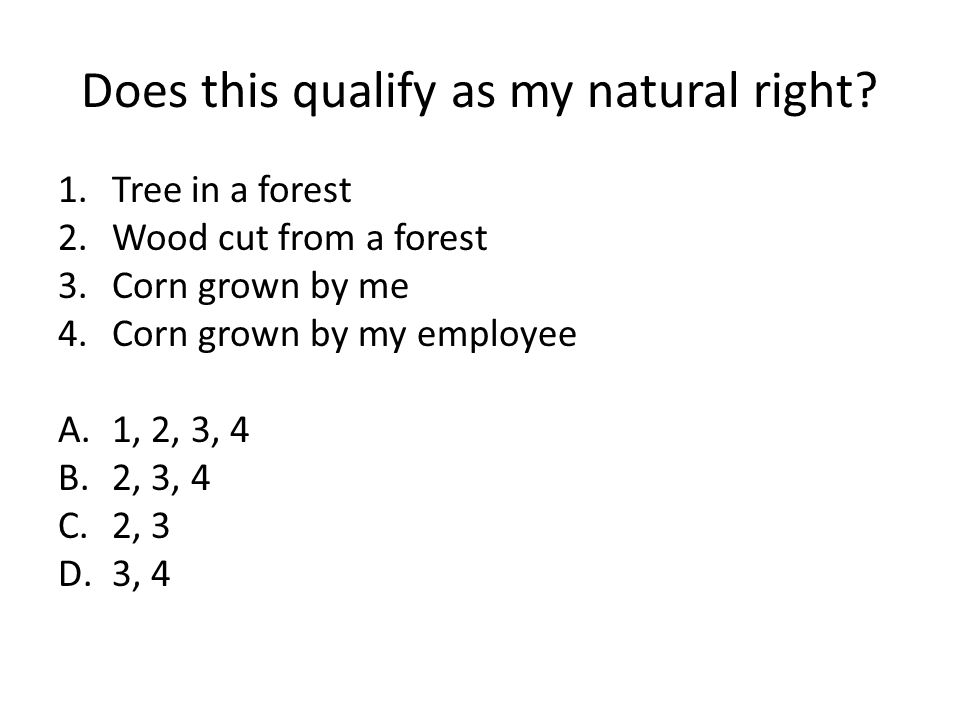 Does this qualify as my natural right? 1.Tree in a forest 2.Wood cut from a forest 3.Corn grown by me 4.Corn grown by my employee A.1, 2, 3, 4 B.2, 3,