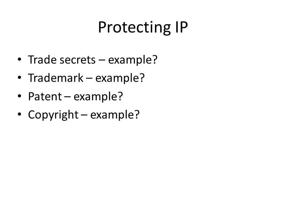 Protecting IP Trade secrets – example? Trademark – example? Patent – example? Copyright – example?