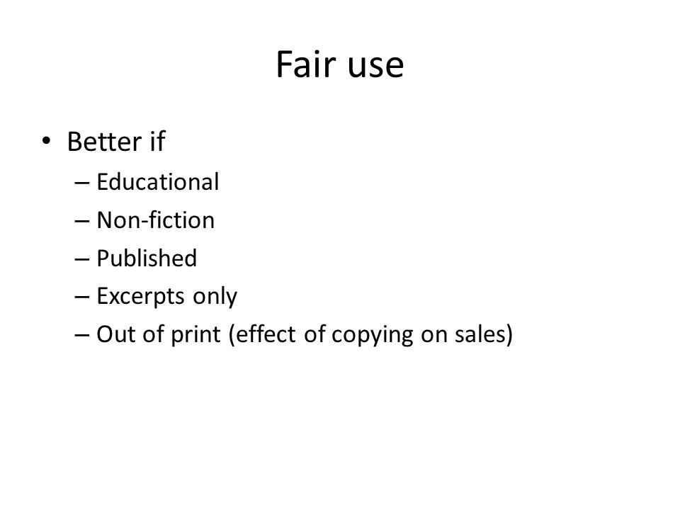 Fair use Better if – Educational – Non-fiction – Published – Excerpts only – Out of print (effect of copying on sales)