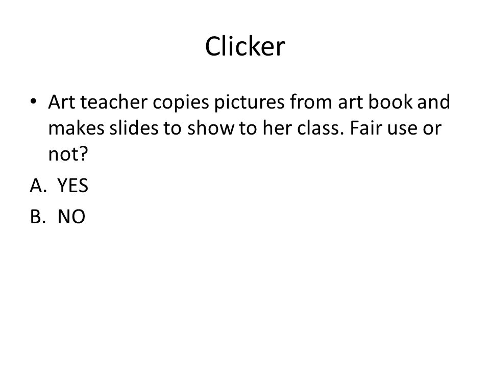 Clicker Art teacher copies pictures from art book and makes slides to show to her class. Fair use or not? A.YES B.NO