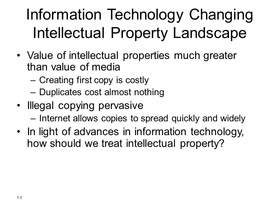 1-3 Information Technology Changing Intellectual Property Landscape Value of intellectual properties much greater than value of media –Creating first