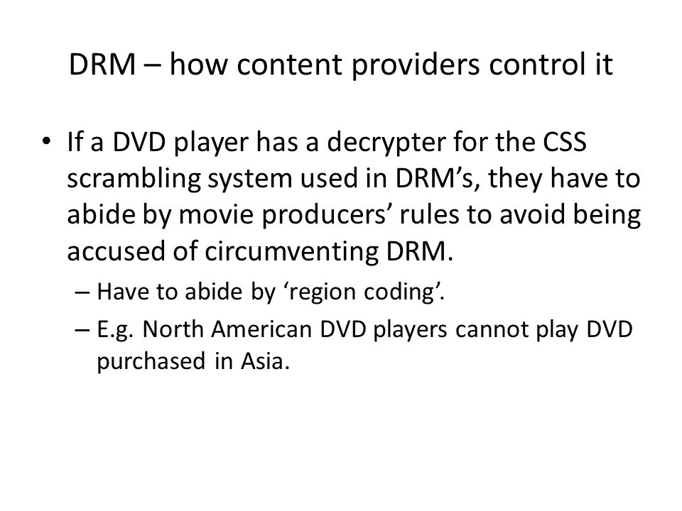DRM – how content providers control it If a DVD player has a decrypter for the CSS scrambling system used in DRM's, they have to abide by movie produc