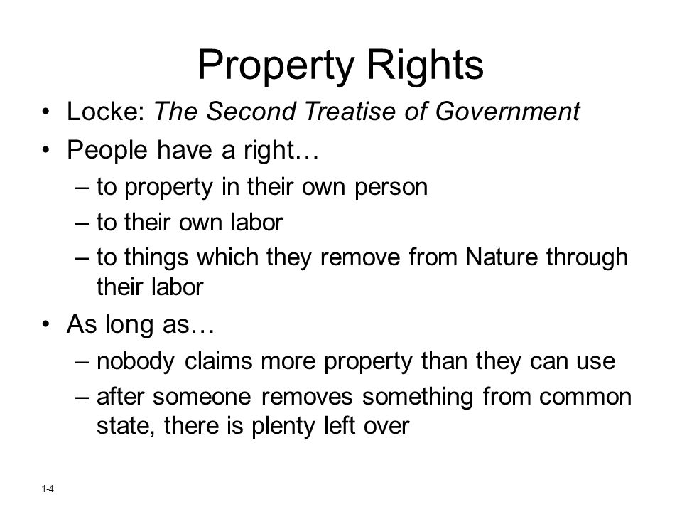 1-4 Property Rights Locke: The Second Treatise of Government People have a right… –to property in their own person –to their own labor –to things whic