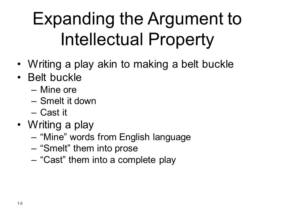 1-6 Expanding the Argument to Intellectual Property Writing a play akin to making a belt buckle Belt buckle –Mine ore –Smelt it down –Cast it Writing