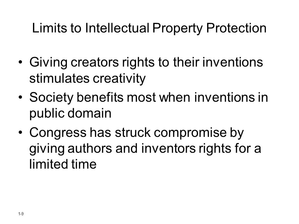 1-9 Limits to Intellectual Property Protection Giving creators rights to their inventions stimulates creativity Society benefits most when inventions