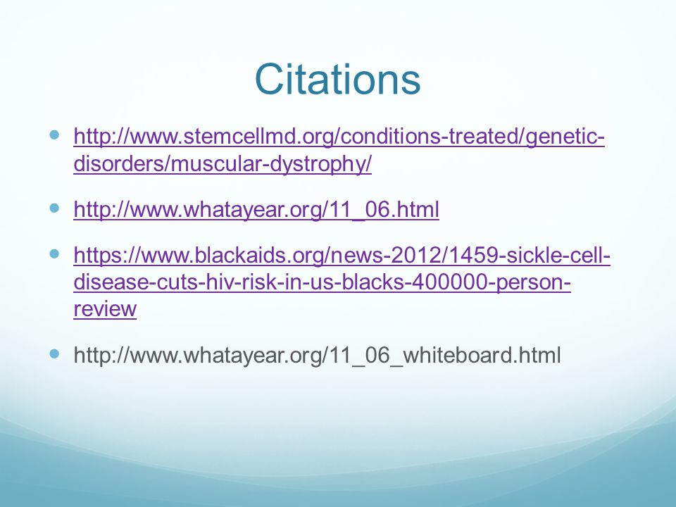 Citations http://www.stemcellmd.org/conditions-treated/genetic- disorders/muscular-dystrophy/ http://www.stemcellmd.org/conditions-treated/genetic- disorders/muscular-dystrophy/ http://www.whatayear.org/11_06.html https://www.blackaids.org/news-2012/1459-sickle-cell- disease-cuts-hiv-risk-in-us-blacks-400000-person- review https://www.blackaids.org/news-2012/1459-sickle-cell- disease-cuts-hiv-risk-in-us-blacks-400000-person- review http://www.whatayear.org/11_06_whiteboard.html