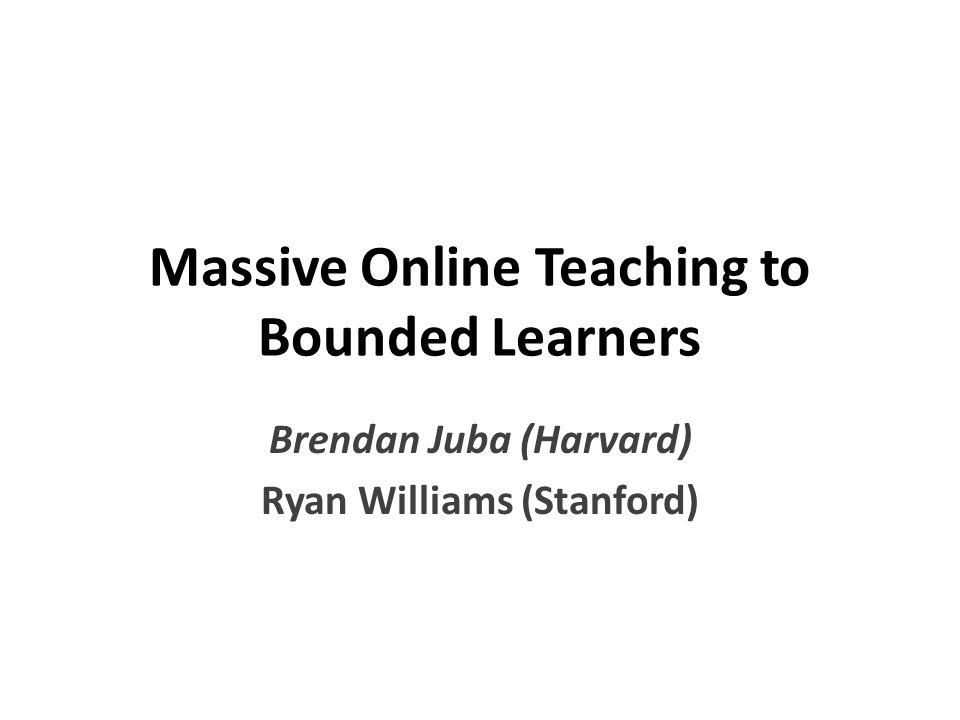 Massive Online Teaching to Bounded Learners Brendan Juba (Harvard) Ryan Williams (Stanford)