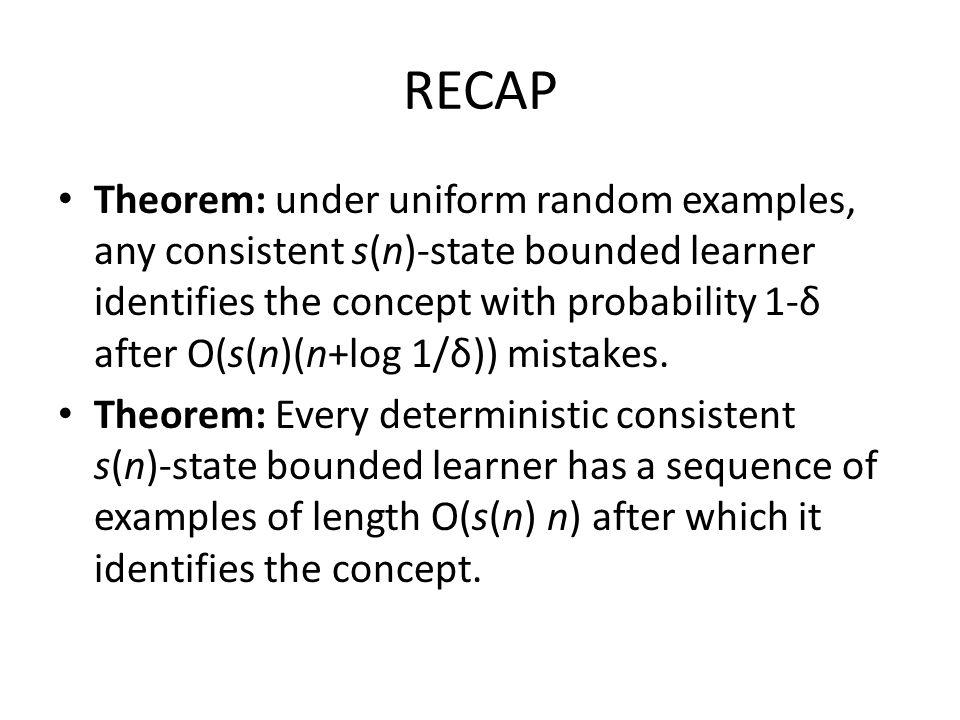 RECAP Theorem: under uniform random examples, any consistent s(n)-state bounded learner identifies the concept with probability 1-δ after O(s(n)(n+log 1/δ)) mistakes.