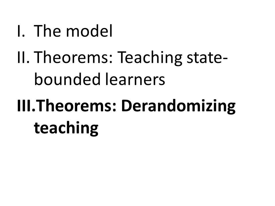 I.The model II.Theorems: Teaching state- bounded learners III.Theorems: Derandomizing teaching