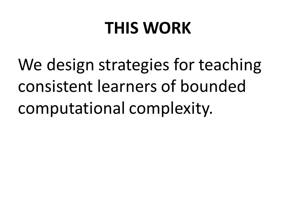 THIS WORK We design strategies for teaching consistent learners of bounded computational complexity.