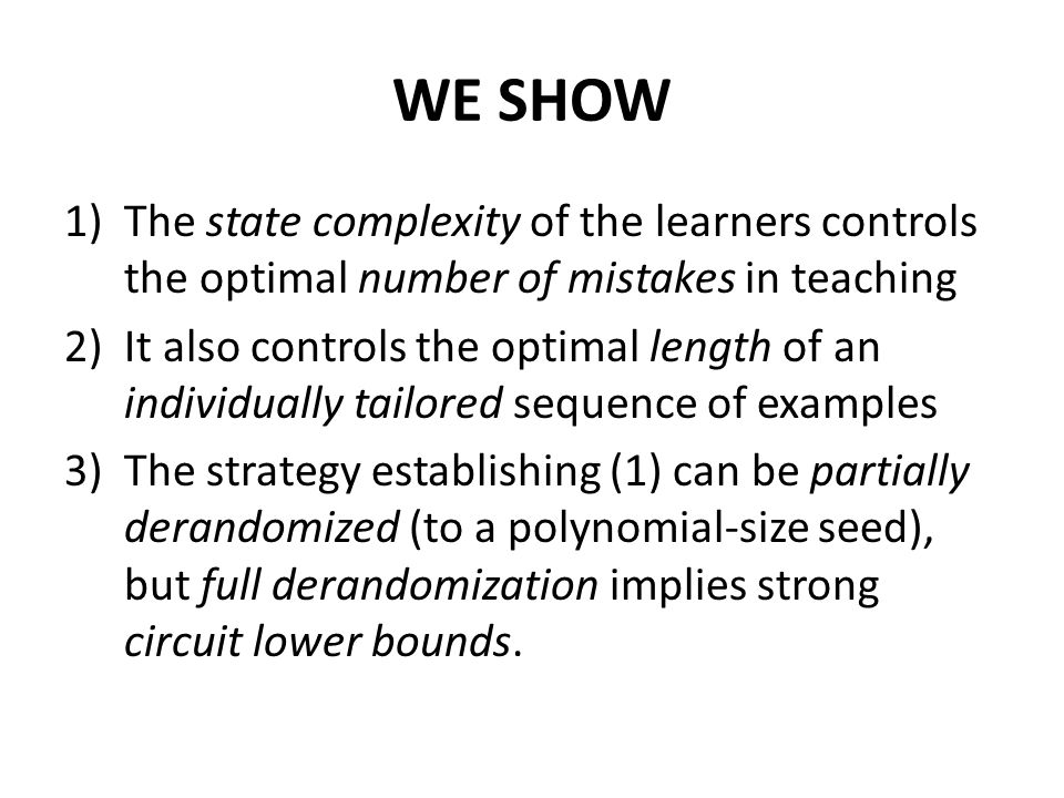 WE SHOW 1)The state complexity of the learners controls the optimal number of mistakes in teaching 2)It also controls the optimal length of an individually tailored sequence of examples 3)The strategy establishing (1) can be partially derandomized (to a polynomial-size seed), but full derandomization implies strong circuit lower bounds.