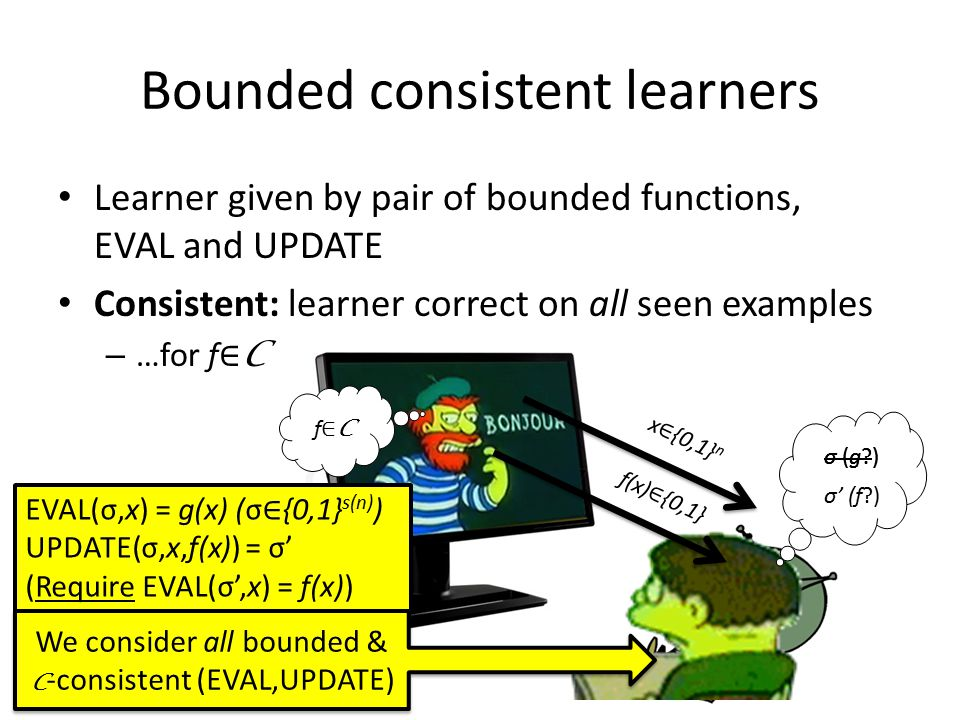 Bounded consistent learners Learner given by pair of bounded functions, EVAL and UPDATE Consistent: learner correct on all seen examples – …for f ∈ C f(x) ∈ {0,1} σ (g?) σ' (f?) x ∈ {0,1} n EVAL(σ,x) = g(x) (σ ∈ {0,1} s(n) ) UPDATE(σ,x,f(x)) = σ' (Require EVAL(σ',x) = f(x)) We consider all bounded & C -consistent (EVAL,UPDATE) f∈Cf∈C