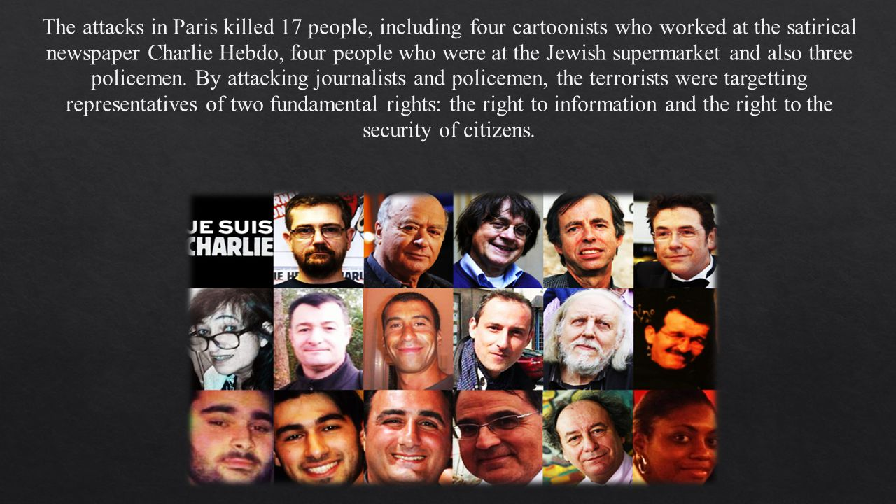 The attacks in Paris killed 17 people, including four cartoonists who worked at the satirical newspaper Charlie Hebdo, four people who were at the Jewish supermarket and also three policemen.