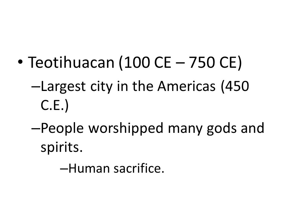 Teotihuacan (100 CE – 750 CE) – Largest city in the Americas (450 C.E.) – People worshipped many gods and spirits.