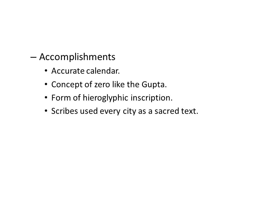 – Accomplishments Accurate calendar. Concept of zero like the Gupta. Form of hieroglyphic inscription. Scribes used every city as a sacred text.