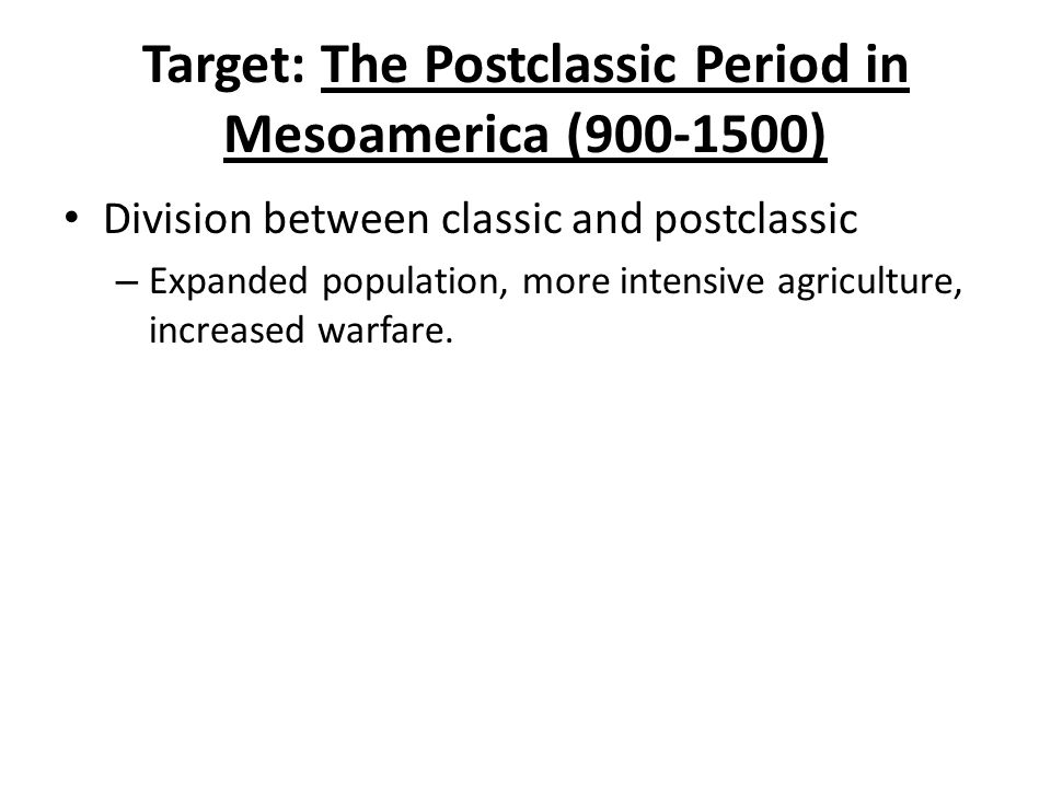Target: The Postclassic Period in Mesoamerica (900-1500) Division between classic and postclassic – Expanded population, more intensive agriculture, increased warfare.