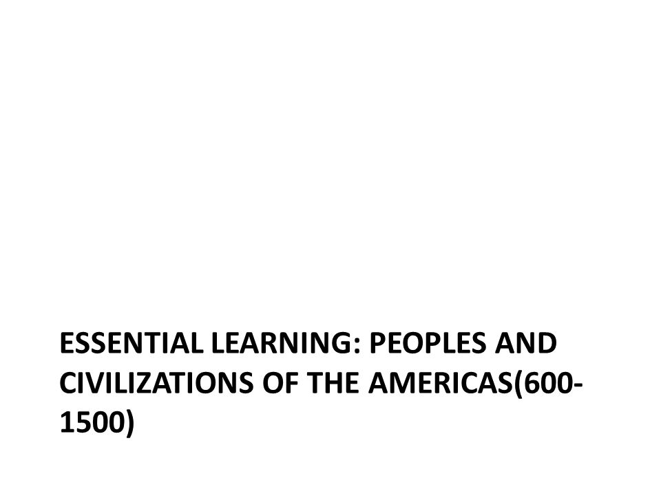 ESSENTIAL LEARNING: PEOPLES AND CIVILIZATIONS OF THE AMERICAS(600- 1500)