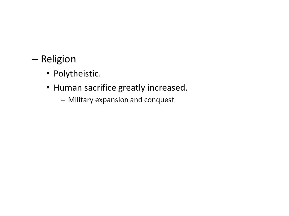 – Religion Polytheistic. Human sacrifice greatly increased. – Military expansion and conquest