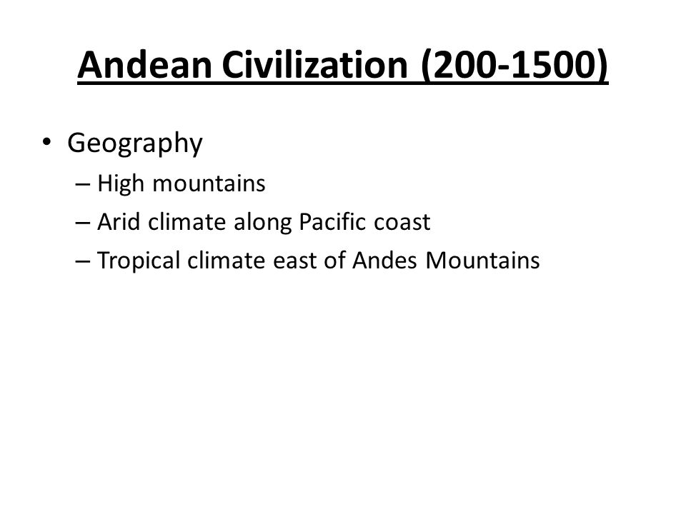 Andean Civilization (200-1500) Geography – High mountains – Arid climate along Pacific coast – Tropical climate east of Andes Mountains