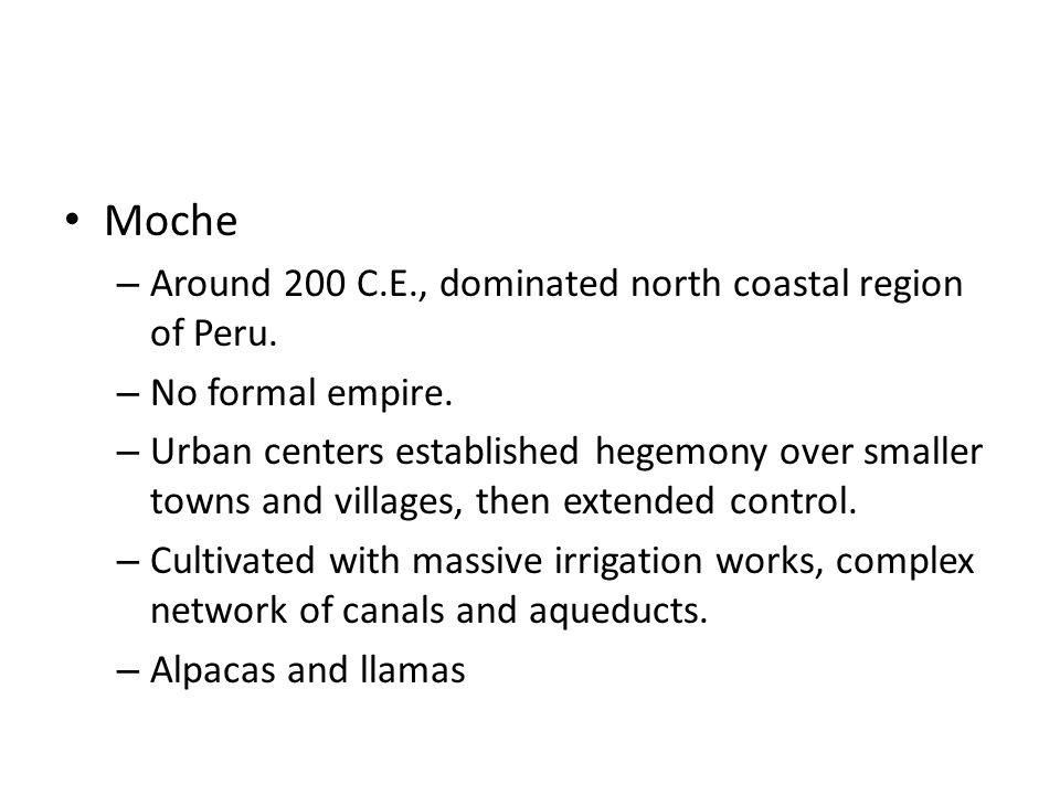 Moche – Around 200 C.E., dominated north coastal region of Peru. – No formal empire. – Urban centers established hegemony over smaller towns and villa
