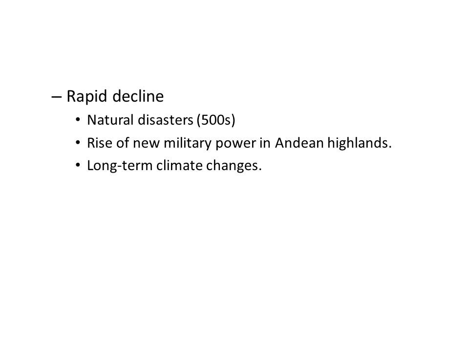 – Rapid decline Natural disasters (500s) Rise of new military power in Andean highlands.