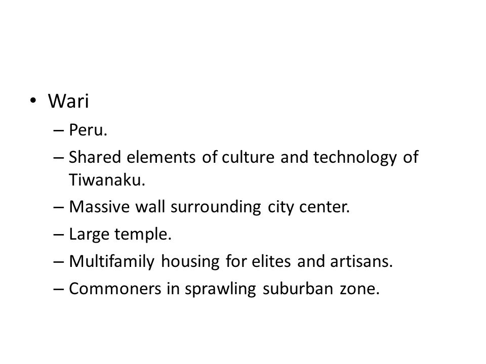 Wari – Peru. – Shared elements of culture and technology of Tiwanaku. – Massive wall surrounding city center. – Large temple. – Multifamily housing fo