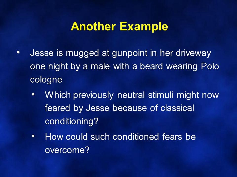 Another Example Jesse is mugged at gunpoint in her driveway one night by a male with a beard wearing Polo cologne Which previously neutral stimuli might now feared by Jesse because of classical conditioning.