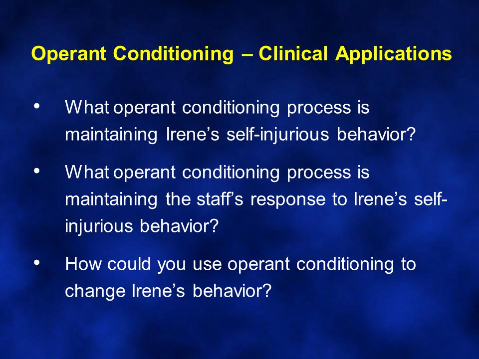 Operant Conditioning – Clinical Applications What operant conditioning process is maintaining Irene's self-injurious behavior.
