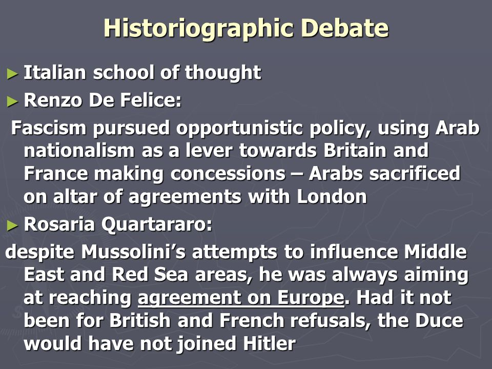 Historiographic Debate ► Italian school of thought ► Renzo De Felice: Fascism pursued opportunistic policy, using Arab nationalism as a lever towards Britain and France making concessions – Arabs sacrificed on altar of agreements with London Fascism pursued opportunistic policy, using Arab nationalism as a lever towards Britain and France making concessions – Arabs sacrificed on altar of agreements with London ► Rosaria Quartararo: despite Mussolini's attempts to influence Middle East and Red Sea areas, he was always aiming at reaching agreement on Europe.