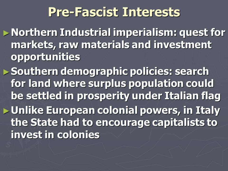 Pre-Fascist Interests ► Northern Industrial imperialism: quest for markets, raw materials and investment opportunities ► Southern demographic policies: search for land where surplus population could be settled in prosperity under Italian flag ► Unlike European colonial powers, in Italy the State had to encourage capitalists to invest in colonies