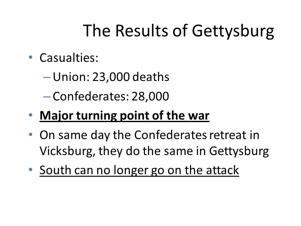 The Results of Gettysburg Casualties: – Union: 23,000 deaths – Confederates: 28,000 Major turning point of the war On same day the Confederates retreat in Vicksburg, they do the same in Gettysburg South can no longer go on the attack