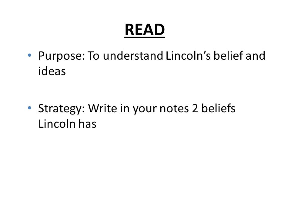 READ Purpose: To understand Lincoln's belief and ideas Strategy: Write in your notes 2 beliefs Lincoln has
