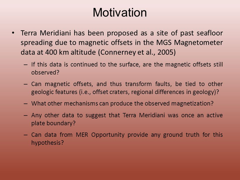 Motivation Terra Meridiani has been proposed as a site of past seafloor spreading due to magnetic offsets in the MGS Magnetometer data at 400 km altitude (Connerney et al., 2005) – If this data is continued to the surface, are the magnetic offsets still observed.