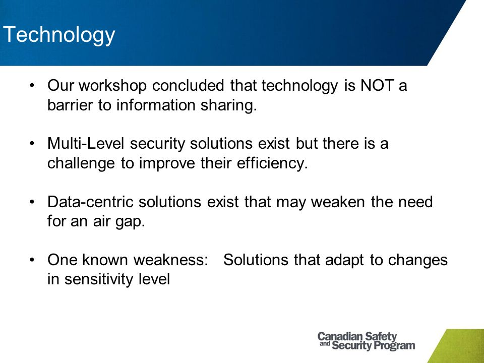 Technology Our workshop concluded that technology is NOT a barrier to information sharing. Multi-Level security solutions exist but there is a challen