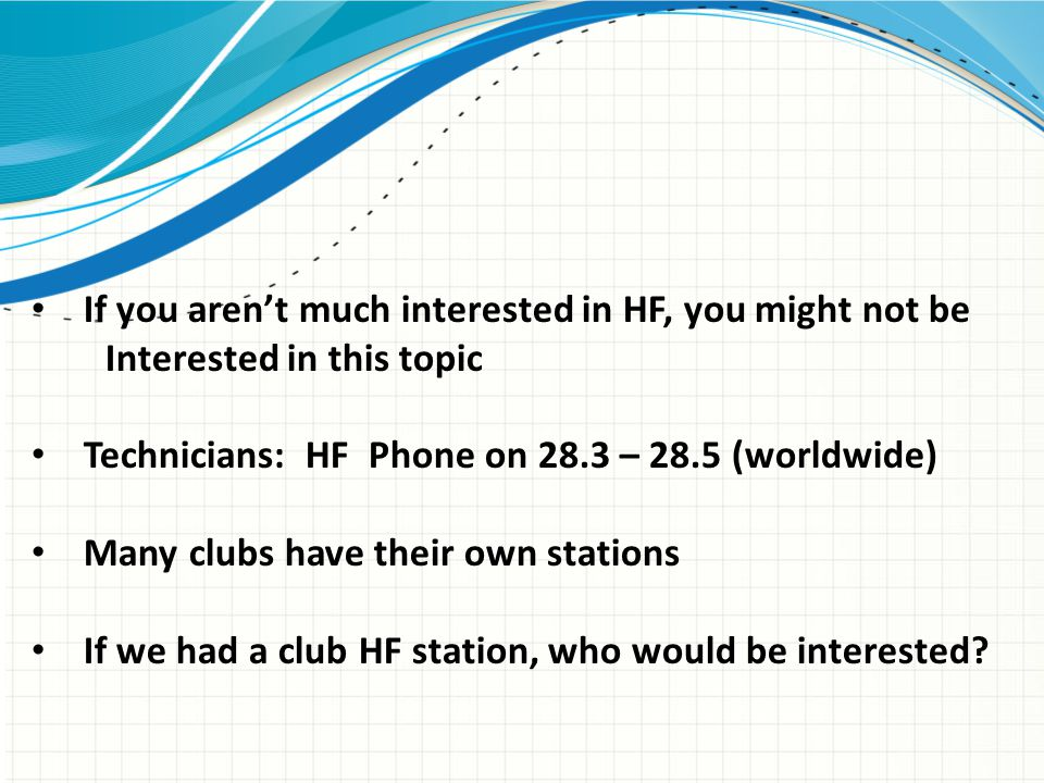 If you aren't much interested in HF, you might not be Interested in this topic Technicians: HF Phone on 28.3 – 28.5 (worldwide) Many clubs have their own stations If we had a club HF station, who would be interested?