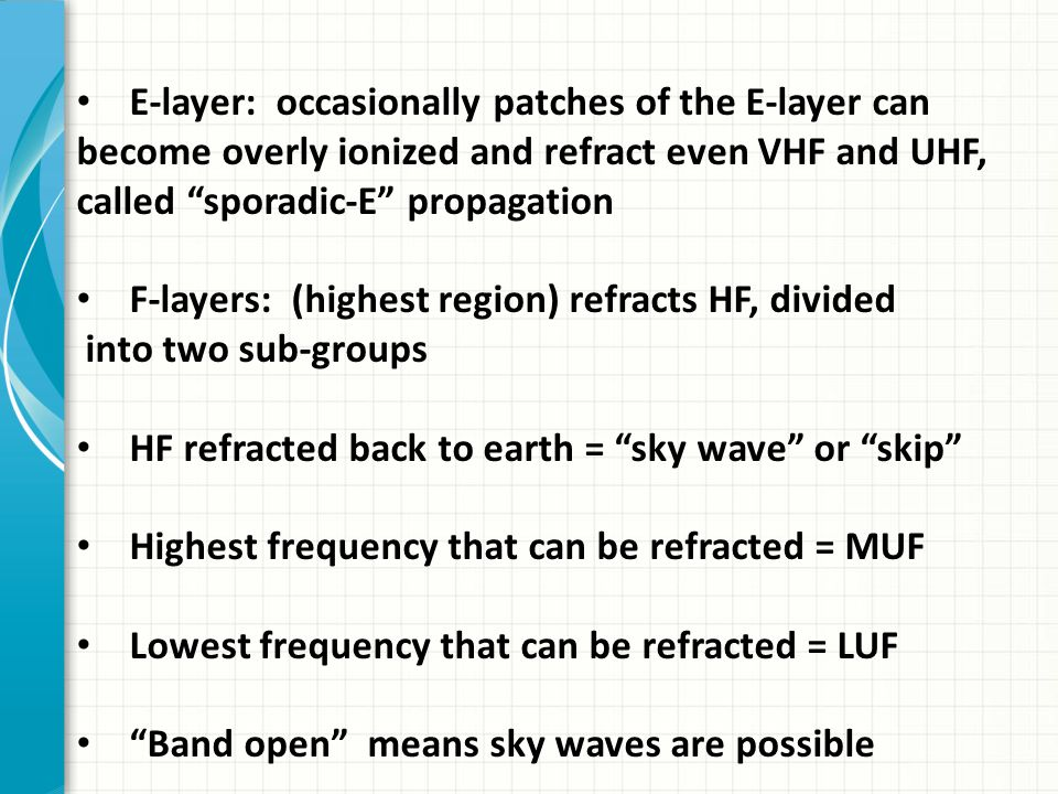 E-layer: occasionally patches of the E-layer can become overly ionized and refract even VHF and UHF, called sporadic-E propagation F-layers: (highest region) refracts HF, divided into two sub-groups HF refracted back to earth = sky wave or skip Highest frequency that can be refracted = MUF Lowest frequency that can be refracted = LUF Band open means sky waves are possible