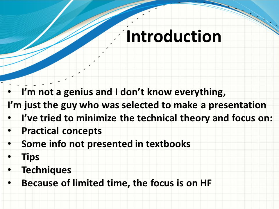 Introduction I'm not a genius and I don't know everything, I'm just the guy who was selected to make a presentation I've tried to minimize the technical theory and focus on: Practical concepts Some info not presented in textbooks Tips Techniques Because of limited time, the focus is on HF