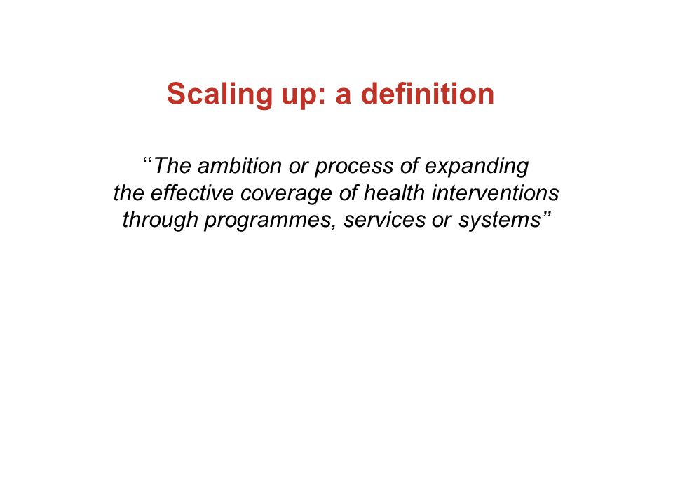 Scaling up: a definition ''The ambition or process of expanding the effective coverage of health interventions through programmes, services or systems''