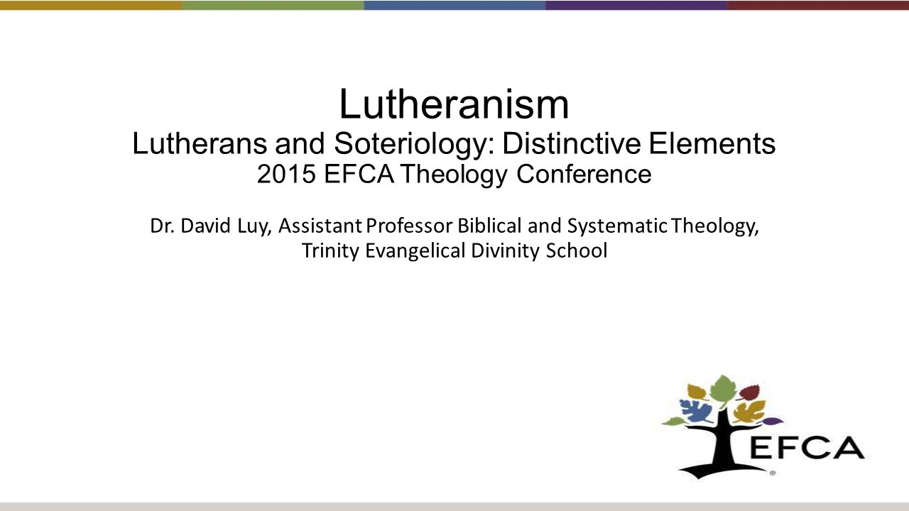Lutheranism Lutherans and Soteriology: Distinctive Elements 2015 EFCA Theology Conference Dr.