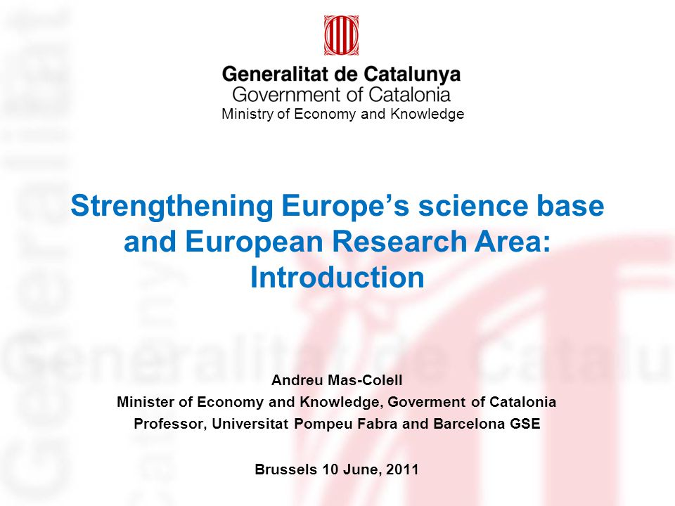 Ministry of Economy and Knowledge Strengthening Europe's science base and European Research Area: Introduction Andreu Mas-Colell Minister of Economy and Knowledge, Goverment of Catalonia Professor, Universitat Pompeu Fabra and Barcelona GSE Brussels 10 June, 2011
