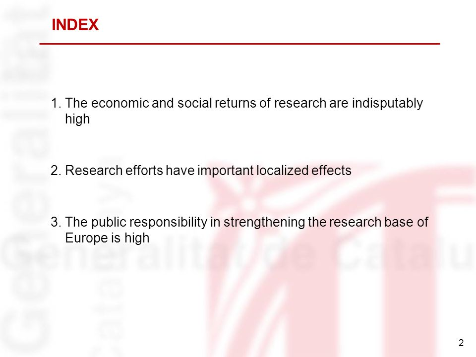 2 1.The economic and social returns of research are indisputably high 2.Research efforts have important localized effects 3.The public responsibility in strengthening the research base of Europe is high INDEX