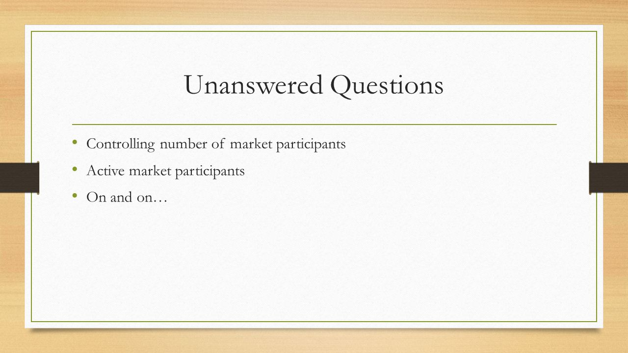 Unanswered Questions Controlling number of market participants Active market participants On and on…