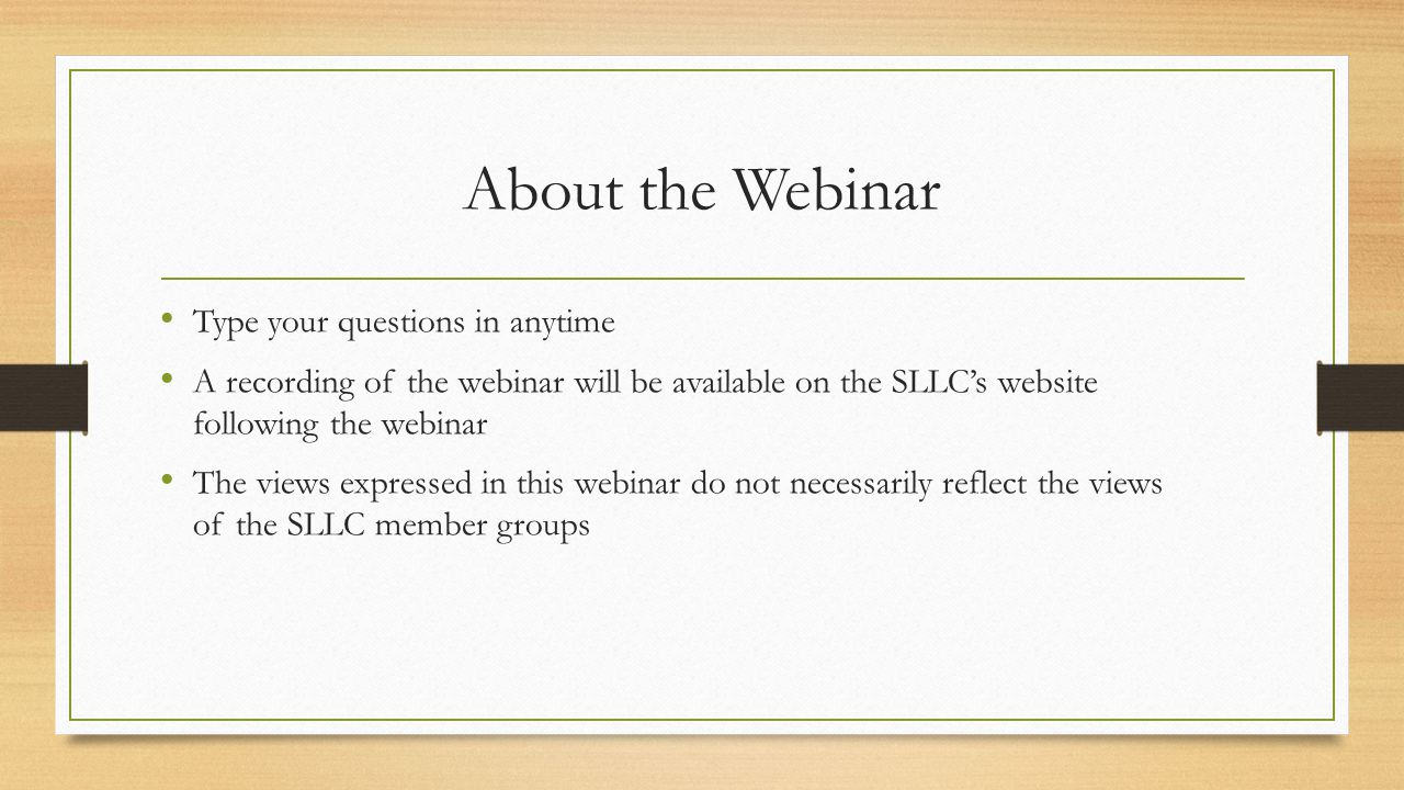About the Webinar Type your questions in anytime A recording of the webinar will be available on the SLLC's website following the webinar The views expressed in this webinar do not necessarily reflect the views of the SLLC member groups