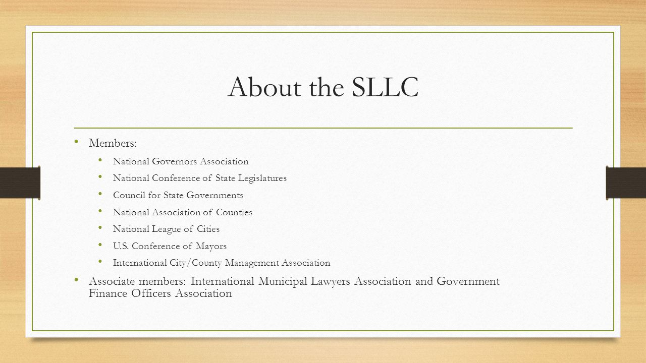 About the SLLC Members: National Governors Association National Conference of State Legislatures Council for State Governments National Association of Counties National League of Cities U.S.