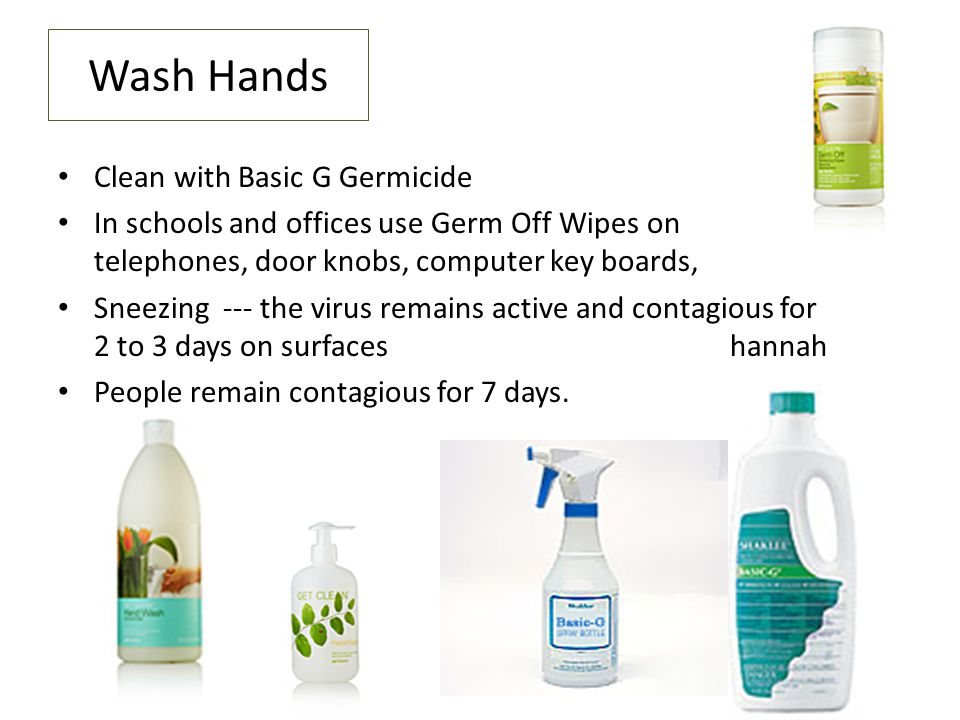 Wash Hands Clean with Basic G Germicide In schools and offices use Germ Off Wipes on telephones, door knobs, computer key boards, Sneezing --- the virus remains active and contagious for 2 to 3 days on surfaces hannah People remain contagious for 7 days.