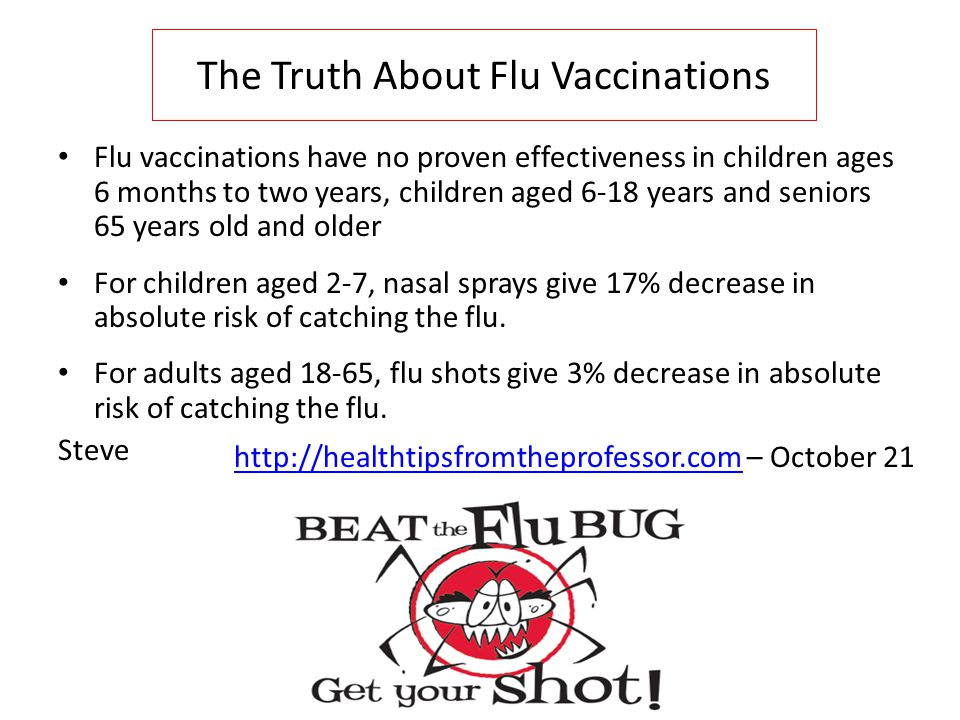 The Truth About Flu Vaccinations Flu vaccinations have no proven effectiveness in children ages 6 months to two years, children aged 6-18 years and seniors 65 years old and older For children aged 2-7, nasal sprays give 17% decrease in absolute risk of catching the flu.