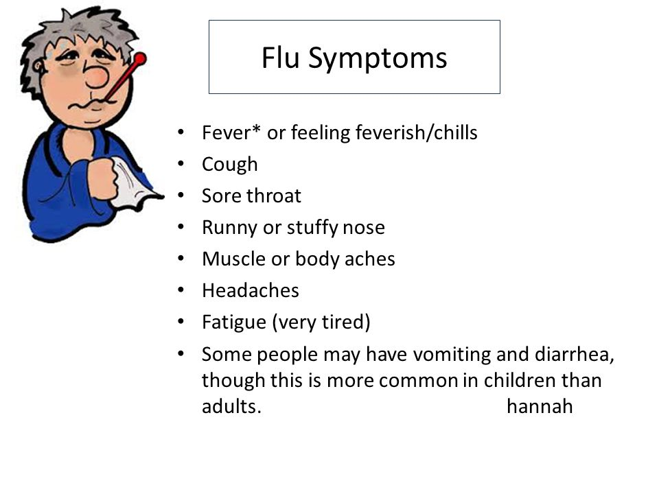 Flu Symptoms Fever* or feeling feverish/chills Cough Sore throat Runny or stuffy nose Muscle or body aches Headaches Fatigue (very tired) Some people may have vomiting and diarrhea, though this is more common in children than adults.hannah