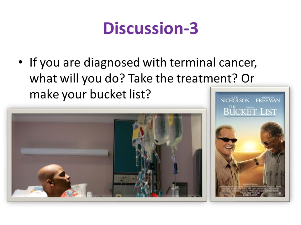 Discussion-3 If you are diagnosed with terminal cancer, what will you do.