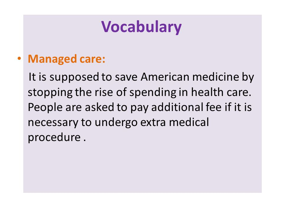 Vocabulary Managed care: It is supposed to save American medicine by stopping the rise of spending in health care.